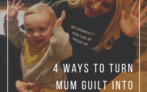 4 Ways to Turn Your Mum Guilt into Something Positive.